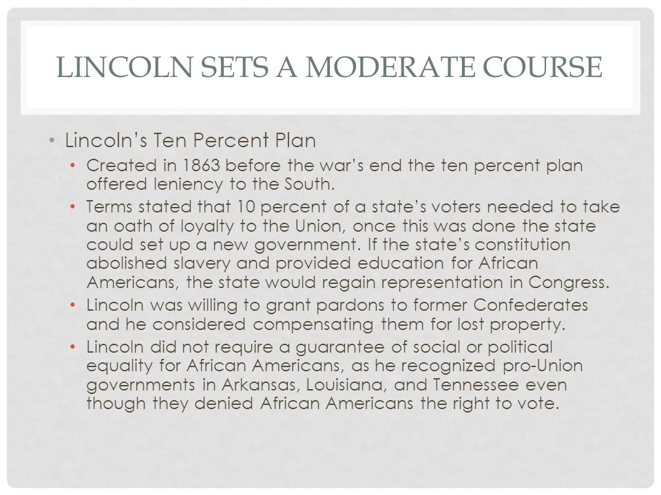 LINCOLN SETS A MODERATE COURSE Lincoln's Ten Percent Plan Created in 1863 before the war's end the ten percent plan offered leniency to the South. Ter
