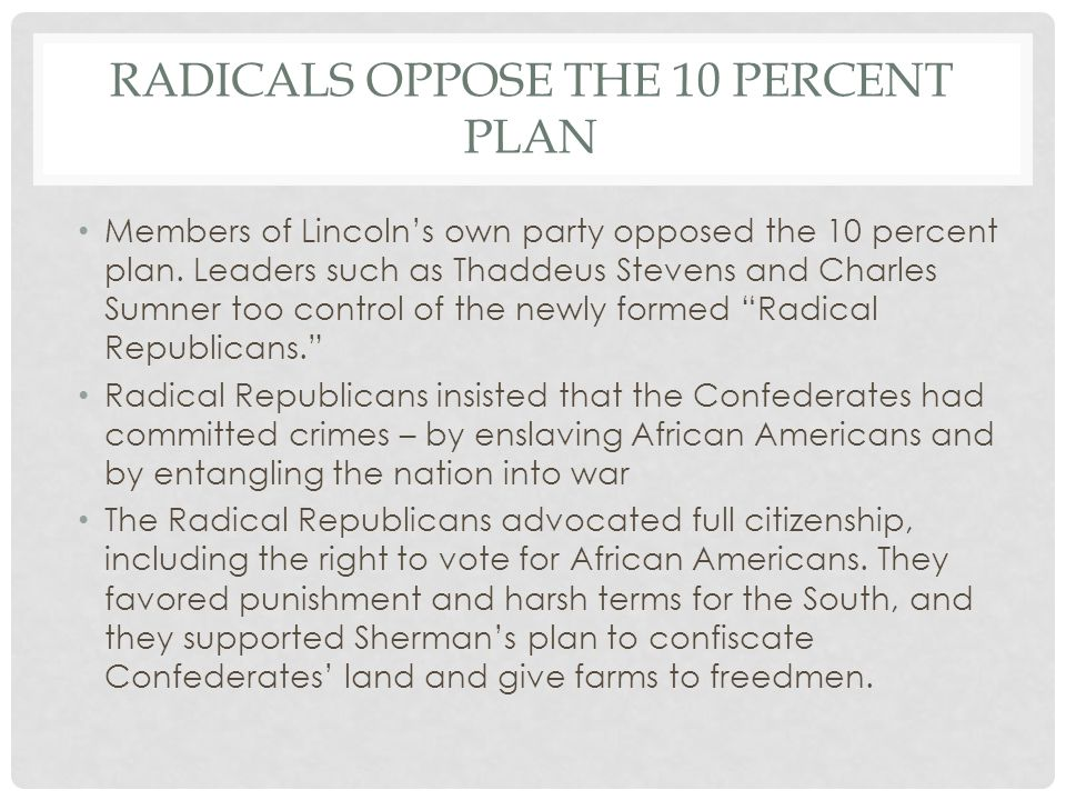 RADICALS OPPOSE THE 10 PERCENT PLAN Members of Lincoln's own party opposed the 10 percent plan. Leaders such as Thaddeus Stevens and Charles Sumner to