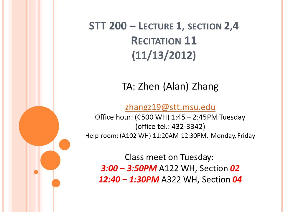 STT 200 – L ECTURE 1, SECTION 2,4 R ECITATION 11 (11/13/2012) TA: Zhen (Alan) Zhang zhangz19@stt.msu.edu Office hour: (C500 WH) 1:45 – 2:45PM Tuesday (office tel.: 432-3342) Help-room: (A102 WH) 11:20AM-12:30PM, Monday, Friday Class meet on Tuesday: 3:00 – 3:50PM A122 WH, Section 02 12:40 – 1:30PM A322 WH, Section 04