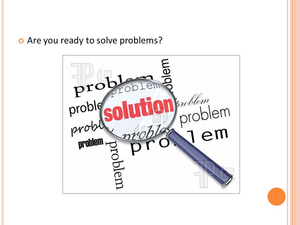 Are you ready to solve problems