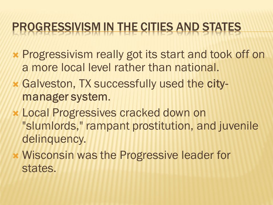  Progressivism really got its start and took off on a more local level rather than national.