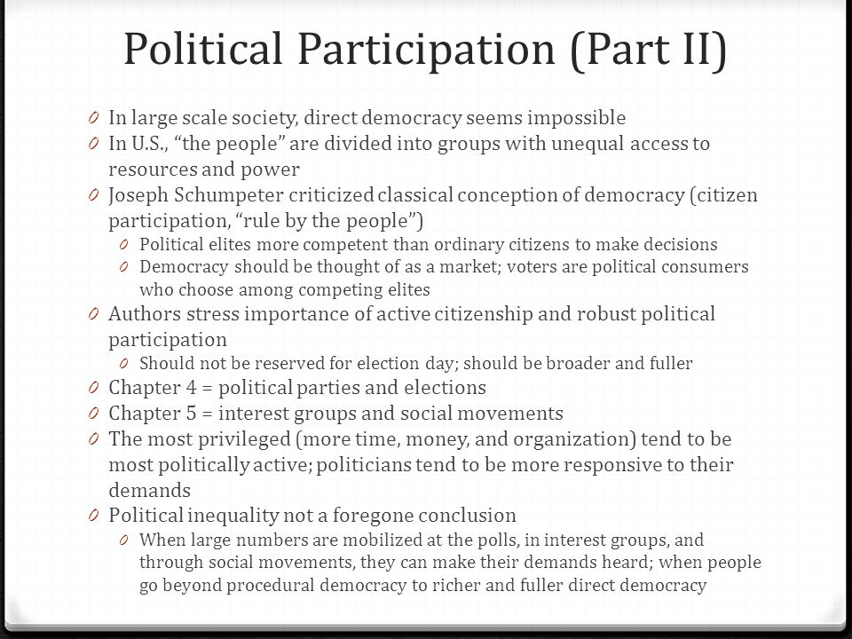 Political Participation (Part II) 0 In large scale society, direct democracy seems impossible 0 In U.S., the people are divided into groups with unequal access to resources and power 0 Joseph Schumpeter criticized classical conception of democracy (citizen participation, rule by the people ) 0 Political elites more competent than ordinary citizens to make decisions 0 Democracy should be thought of as a market; voters are political consumers who choose among competing elites 0 Authors stress importance of active citizenship and robust political participation 0 Should not be reserved for election day; should be broader and fuller 0 Chapter 4 = political parties and elections 0 Chapter 5 = interest groups and social movements 0 The most privileged (more time, money, and organization) tend to be most politically active; politicians tend to be more responsive to their demands 0 Political inequality not a foregone conclusion 0 When large numbers are mobilized at the polls, in interest groups, and through social movements, they can make their demands heard; when people go beyond procedural democracy to richer and fuller direct democracy