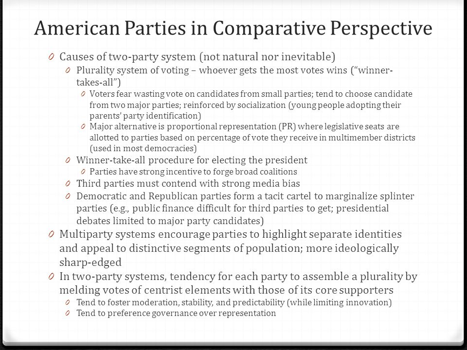 American Parties in Comparative Perspective 0 Causes of two-party system (not natural nor inevitable) 0 Plurality system of voting – whoever gets the most votes wins ( winner- takes-all ) 0 Voters fear wasting vote on candidates from small parties; tend to choose candidate from two major parties; reinforced by socialization (young people adopting their parents' party identification) 0 Major alternative is proportional representation (PR) where legislative seats are allotted to parties based on percentage of vote they receive in multimember districts (used in most democracies) 0 Winner-take-all procedure for electing the president 0 Parties have strong incentive to forge broad coalitions 0 Third parties must contend with strong media bias 0 Democratic and Republican parties form a tacit cartel to marginalize splinter parties (e.g., public finance difficult for third parties to get; presidential debates limited to major party candidates) 0 Multiparty systems encourage parties to highlight separate identities and appeal to distinctive segments of population; more ideologically sharp-edged 0 In two-party systems, tendency for each party to assemble a plurality by melding votes of centrist elements with those of its core supporters 0 Tend to foster moderation, stability, and predictability (while limiting innovation) 0 Tend to preference governance over representation