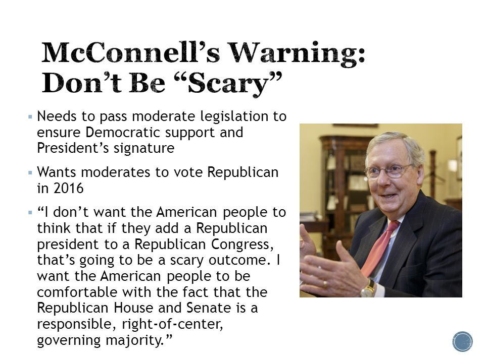  Needs to pass moderate legislation to ensure Democratic support and President's signature  Wants moderates to vote Republican in 2016  I don't want the American people to think that if they add a Republican president to a Republican Congress, that's going to be a scary outcome.