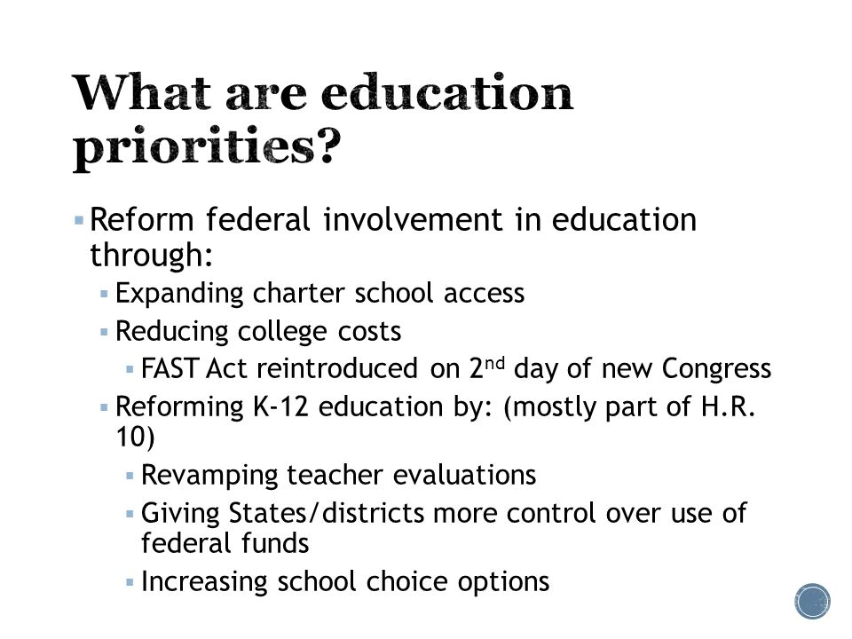  Reform federal involvement in education through:  Expanding charter school access  Reducing college costs  FAST Act reintroduced on 2 nd day of new Congress  Reforming K-12 education by: (mostly part of H.R.