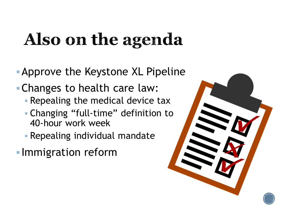  Approve the Keystone XL Pipeline  Changes to health care law:  Repealing the medical device tax  Changing full-time definition to 40-hour work week  Repealing individual mandate  Immigration reform