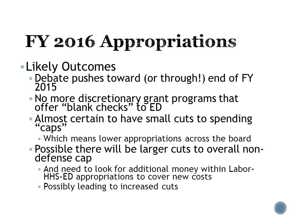  Likely Outcomes  Debate pushes toward (or through!) end of FY 2015  No more discretionary grant programs that offer blank checks to ED  Almost certain to have small cuts to spending caps  Which means lower appropriations across the board  Possible there will be larger cuts to overall non- defense cap  And need to look for additional money within Labor- HHS-ED appropriations to cover new costs  Possibly leading to increased cuts