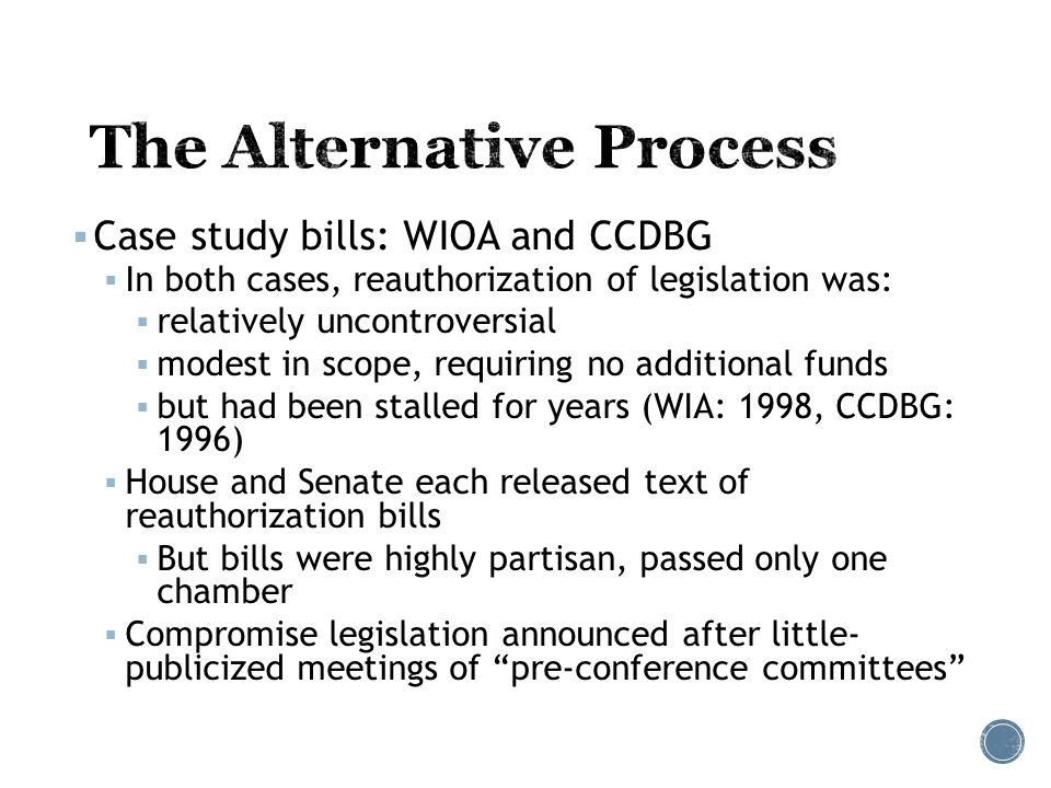  Case study bills: WIOA and CCDBG  In both cases, reauthorization of legislation was:  relatively uncontroversial  modest in scope, requiring no additional funds  but had been stalled for years (WIA: 1998, CCDBG: 1996)  House and Senate each released text of reauthorization bills  But bills were highly partisan, passed only one chamber  Compromise legislation announced after little- publicized meetings of pre-conference committees