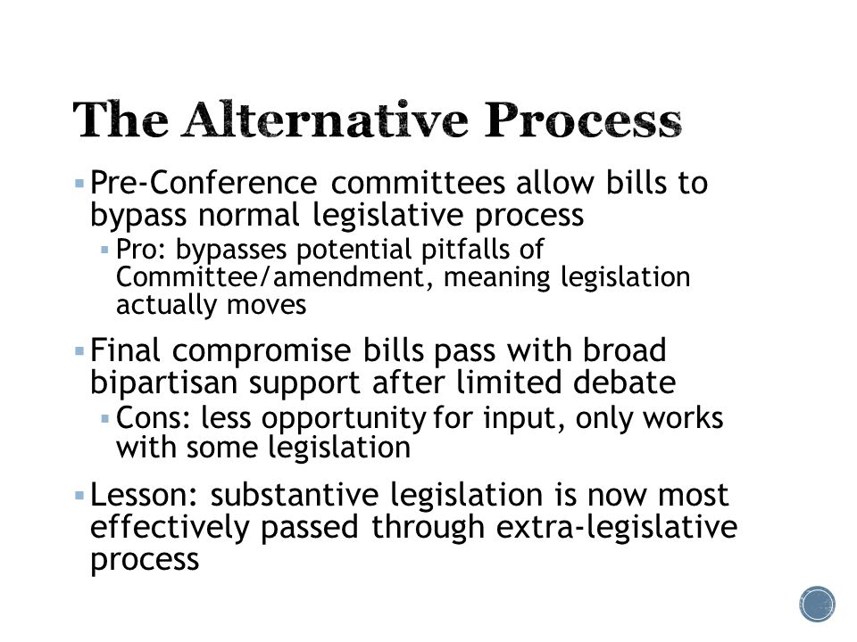  Pre-Conference committees allow bills to bypass normal legislative process  Pro: bypasses potential pitfalls of Committee/amendment, meaning legislation actually moves  Final compromise bills pass with broad bipartisan support after limited debate  Cons: less opportunity for input, only works with some legislation  Lesson: substantive legislation is now most effectively passed through extra-legislative process