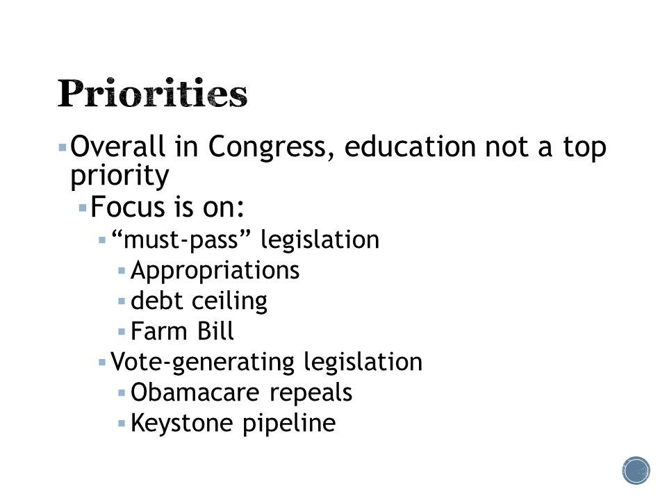  Overall in Congress, education not a top priority  Focus is on:  must-pass legislation  Appropriations  debt ceiling  Farm Bill  Vote-generating legislation  Obamacare repeals  Keystone pipeline