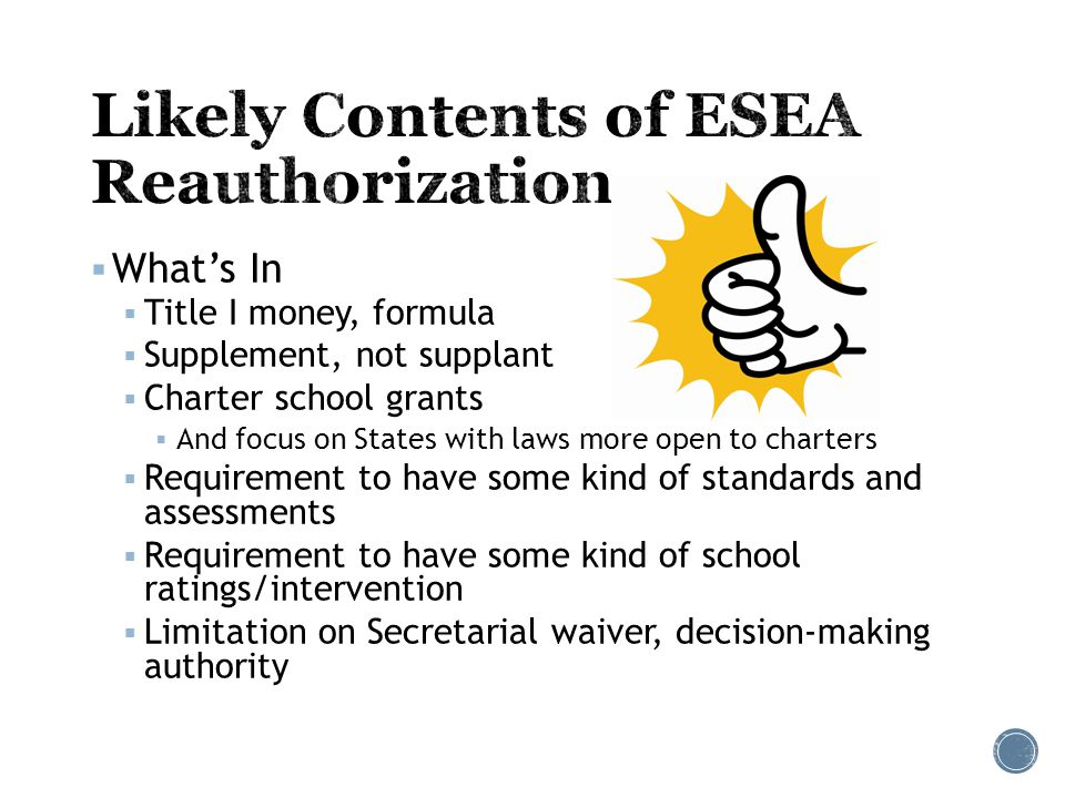  What's In  Title I money, formula  Supplement, not supplant  Charter school grants  And focus on States with laws more open to charters  Requirement to have some kind of standards and assessments  Requirement to have some kind of school ratings/intervention  Limitation on Secretarial waiver, decision-making authority