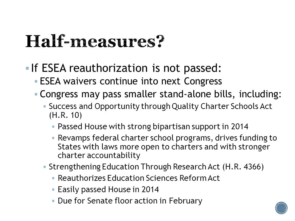  If ESEA reauthorization is not passed:  ESEA waivers continue into next Congress  Congress may pass smaller stand-alone bills, including:  Success and Opportunity through Quality Charter Schools Act (H.R.
