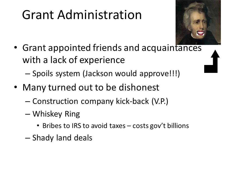 Grant Administration Grant appointed friends and acquaintances with a lack of experience – Spoils system (Jackson would approve!!!) Many turned out to be dishonest – Construction company kick-back (V.P.) – Whiskey Ring Bribes to IRS to avoid taxes – costs gov't billions – Shady land deals