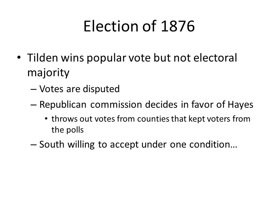 Election of 1876 Tilden wins popular vote but not electoral majority – Votes are disputed – Republican commission decides in favor of Hayes throws out votes from counties that kept voters from the polls – South willing to accept under one condition…