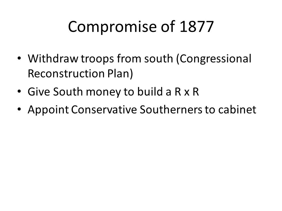 Compromise of 1877 Withdraw troops from south (Congressional Reconstruction Plan) Give South money to build a R x R Appoint Conservative Southerners to cabinet