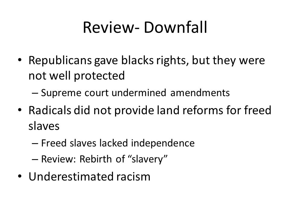 Review- Downfall Republicans gave blacks rights, but they were not well protected – Supreme court undermined amendments Radicals did not provide land reforms for freed slaves – Freed slaves lacked independence – Review: Rebirth of slavery Underestimated racism