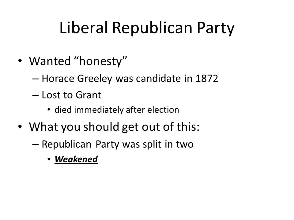 Liberal Republican Party Wanted honesty – Horace Greeley was candidate in 1872 – Lost to Grant died immediately after election What you should get out of this: – Republican Party was split in two Weakened