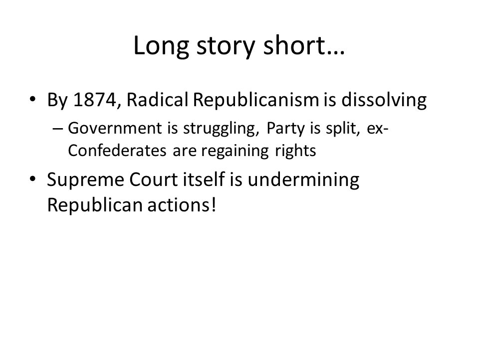 Long story short… By 1874, Radical Republicanism is dissolving – Government is struggling, Party is split, ex- Confederates are regaining rights Supreme Court itself is undermining Republican actions!