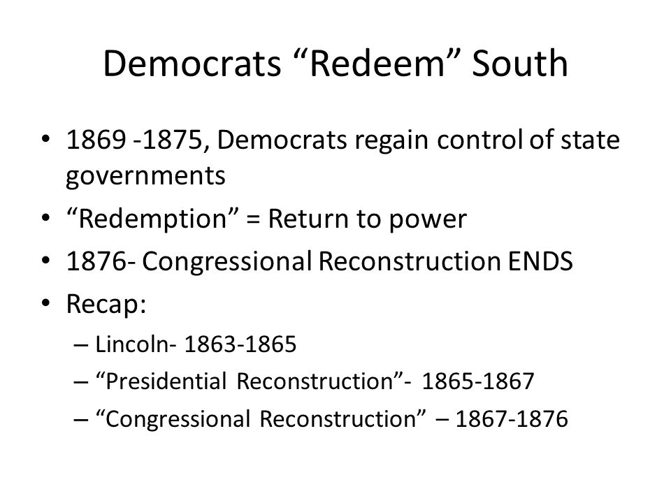 Democrats Redeem South 1869 -1875, Democrats regain control of state governments Redemption = Return to power 1876- Congressional Reconstruction ENDS Recap: – Lincoln- 1863-1865 – Presidential Reconstruction - 1865-1867 – Congressional Reconstruction – 1867-1876