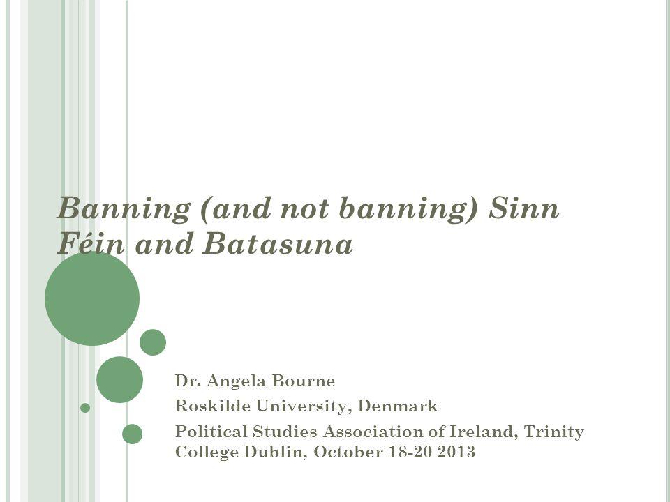 Banning (and not banning) Sinn Féin and Batasuna Dr. Angela Bourne Roskilde University, Denmark Political Studies Association of Ireland, Trinity Coll