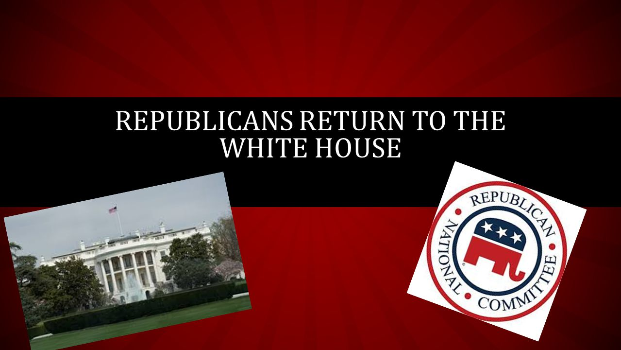 REPUBLICANS RETURN TO THE WHITE HOUSE