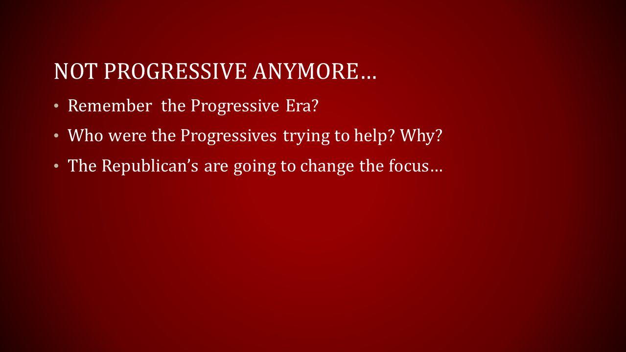 NOT PROGRESSIVE ANYMORE… Remember the Progressive Era.