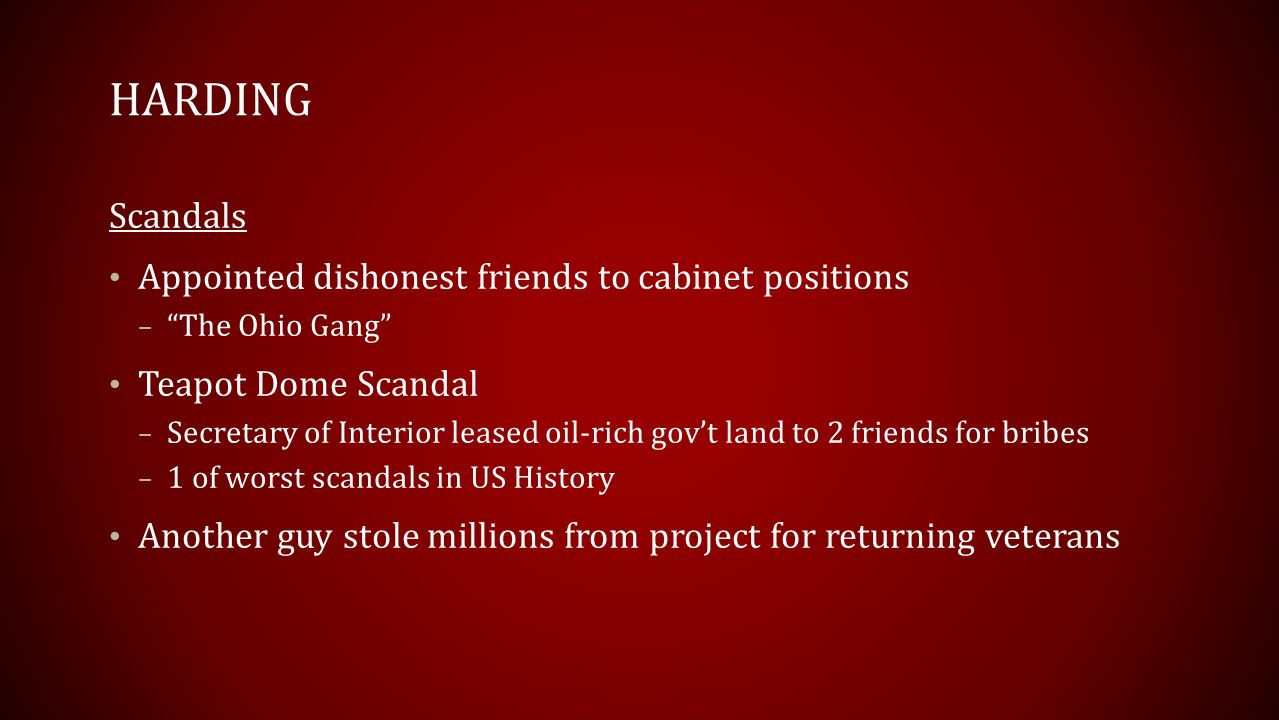 HARDING Scandals Appointed dishonest friends to cabinet positions – The Ohio Gang Teapot Dome Scandal – Secretary of Interior leased oil-rich gov't land to 2 friends for bribes – 1 of worst scandals in US History Another guy stole millions from project for returning veterans