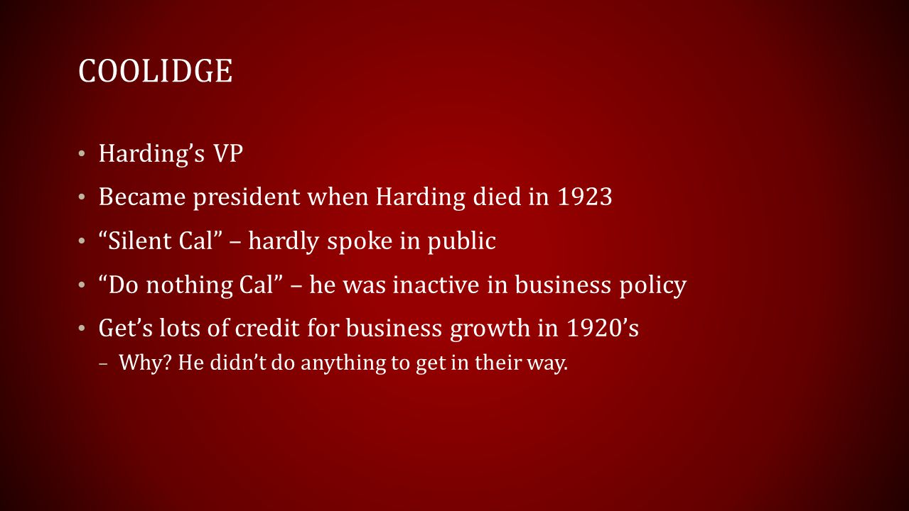 COOLIDGE Harding's VP Became president when Harding died in 1923 Silent Cal – hardly spoke in public Do nothing Cal – he was inactive in business policy Get's lots of credit for business growth in 1920's – Why.
