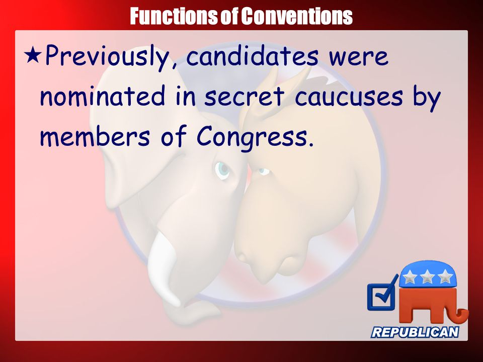 Functions of Conventions  Candidates would now be chosen by delegates who were selected at the state or county level by the party members.