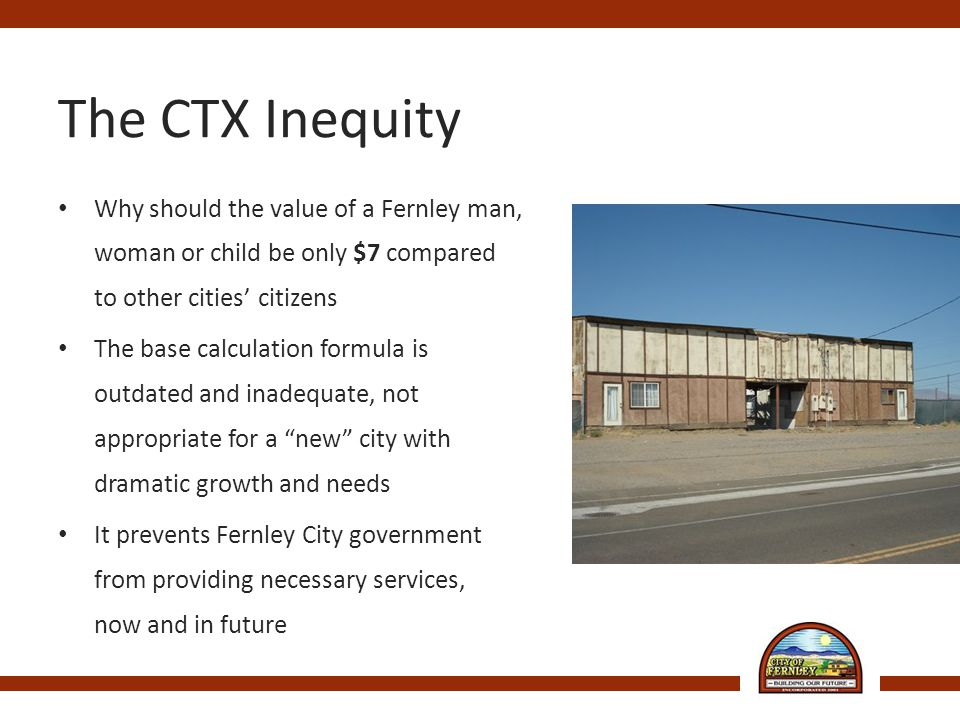 The CTX Inequity Why should the value of a Fernley man, woman or child be only $7 compared to other cities' citizens The base calculation formula is outdated and inadequate, not appropriate for a new city with dramatic growth and needs It prevents Fernley City government from providing necessary services, now and in future