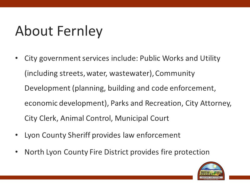 About Fernley City government services include: Public Works and Utility (including streets, water, wastewater), Community Development (planning, building and code enforcement, economic development), Parks and Recreation, City Attorney, City Clerk, Animal Control, Municipal Court Lyon County Sheriff provides law enforcement North Lyon County Fire District provides fire protection