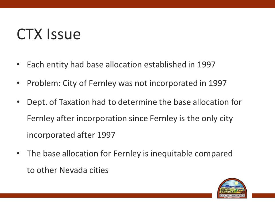 CTX Issue Each entity had base allocation established in 1997 Problem: City of Fernley was not incorporated in 1997 Dept.