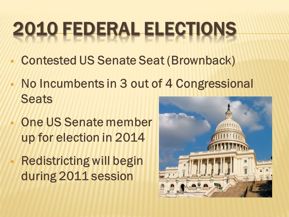  Contested US Senate Seat (Brownback)  No Incumbents in 3 out of 4 Congressional Seats  One US Senate member up for election in 2014  Redistricting will begin during 2011 session