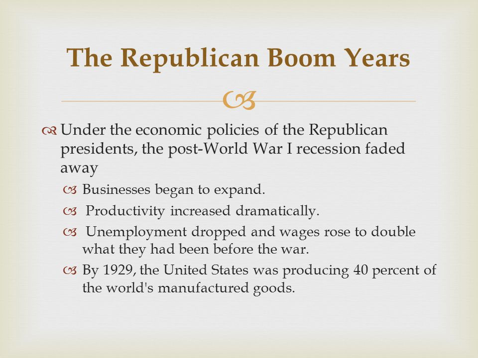   Under the economic policies of the Republican presidents, the post-World War I recession faded away  Businesses began to expand.