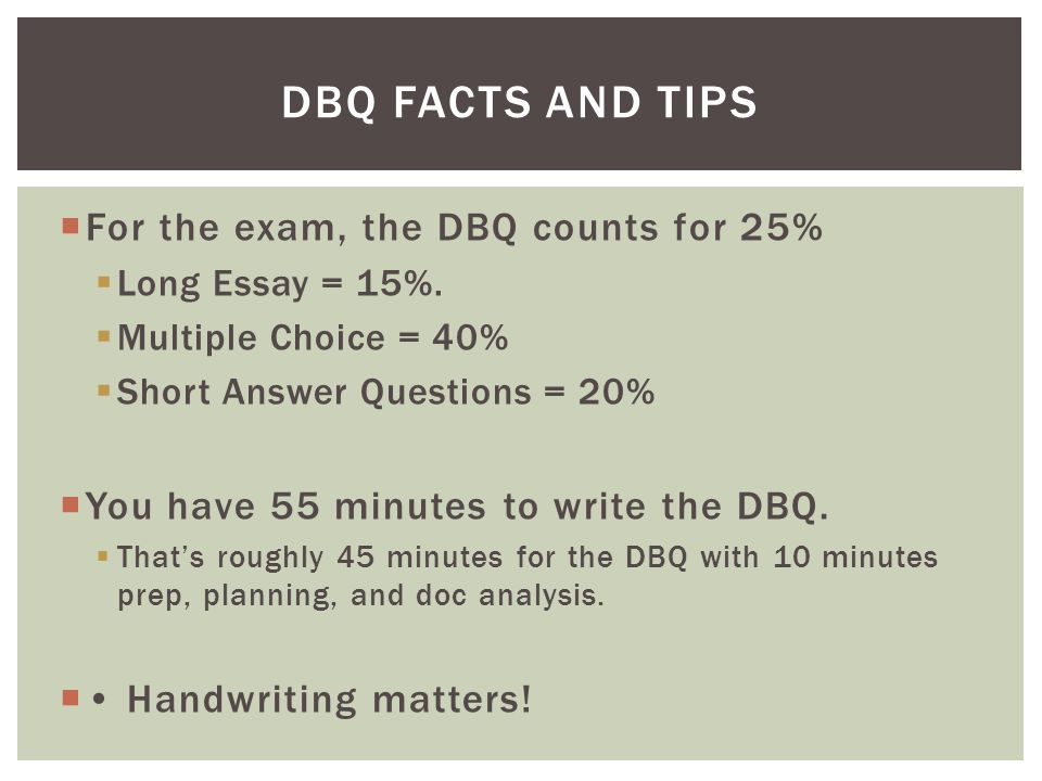  For the exam, the DBQ counts for 25%  Long Essay = 15%.  Multiple Choice = 40%  Short Answer Questions = 20%  You have 55 minutes to write the D