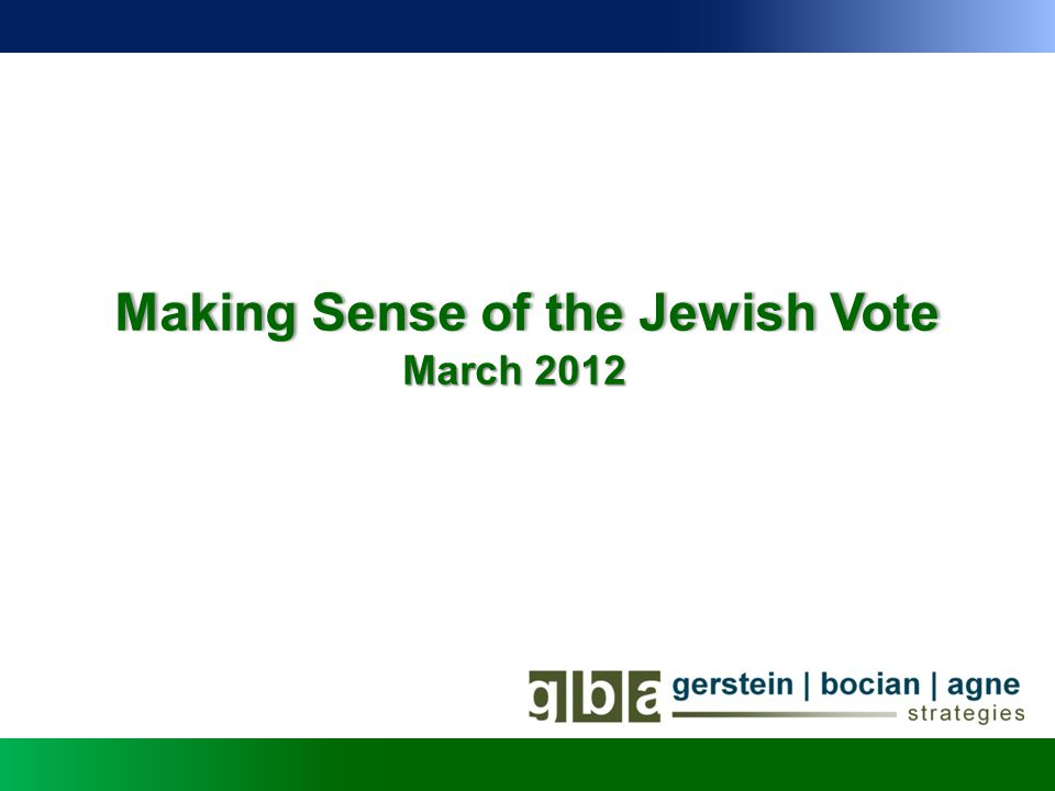 FigureGBA Strategies – The Jewish VoteGBA Strategies – The Jewish Vote Historical Perspective: Jewish Vote in Presidential Elections Exit polls have reported that the Democratic presidential candidate has received between 64 and 80 percent of the Jewish vote since 1972 Year% of Jewish Vote DemocratRepublicanIndependent 19726535 197671 272 1980453914 19846731 19886435 199280119 199678163 200079191 20047425 20087822 1 Source: Exit poll data