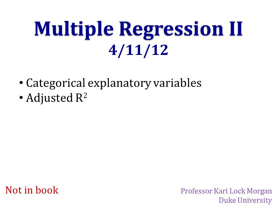 Multiple Regression II 4/11/12 Categorical explanatory variables Adjusted R 2 Not in book Professor Kari Lock Morgan Duke University