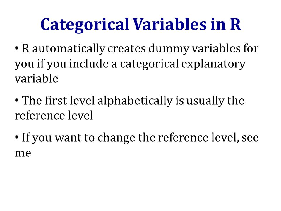 Categorical Variables in R R automatically creates dummy variables for you if you include a categorical explanatory variable The first level alphabetically is usually the reference level If you want to change the reference level, see me