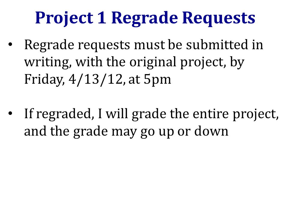 Regrade requests must be submitted in writing, with the original project, by Friday, 4/13/12, at 5pm If regraded, I will grade the entire project, and the grade may go up or down Project 1 Regrade Requests