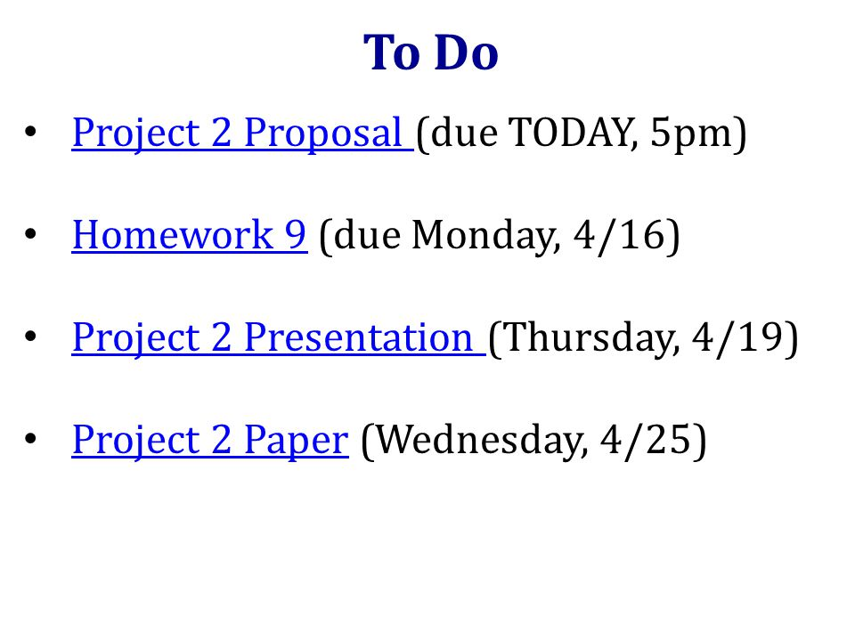 Project 2 Proposal (due TODAY, 5pm) Project 2 Proposal Homework 9 (due Monday, 4/16) Homework 9 Project 2 Presentation (Thursday, 4/19) Project 2 Presentation Project 2 Paper (Wednesday, 4/25) Project 2 Paper To Do