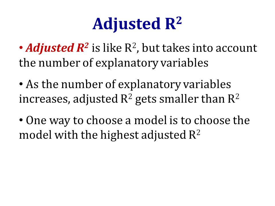 Adjusted R 2 Adjusted R 2 is like R 2, but takes into account the number of explanatory variables As the number of explanatory variables increases, adjusted R 2 gets smaller than R 2 One way to choose a model is to choose the model with the highest adjusted R 2