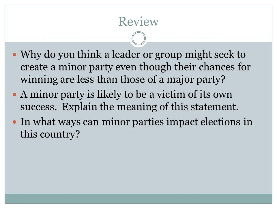 Review Why do you think a leader or group might seek to create a minor party even though their chances for winning are less than those of a major party.