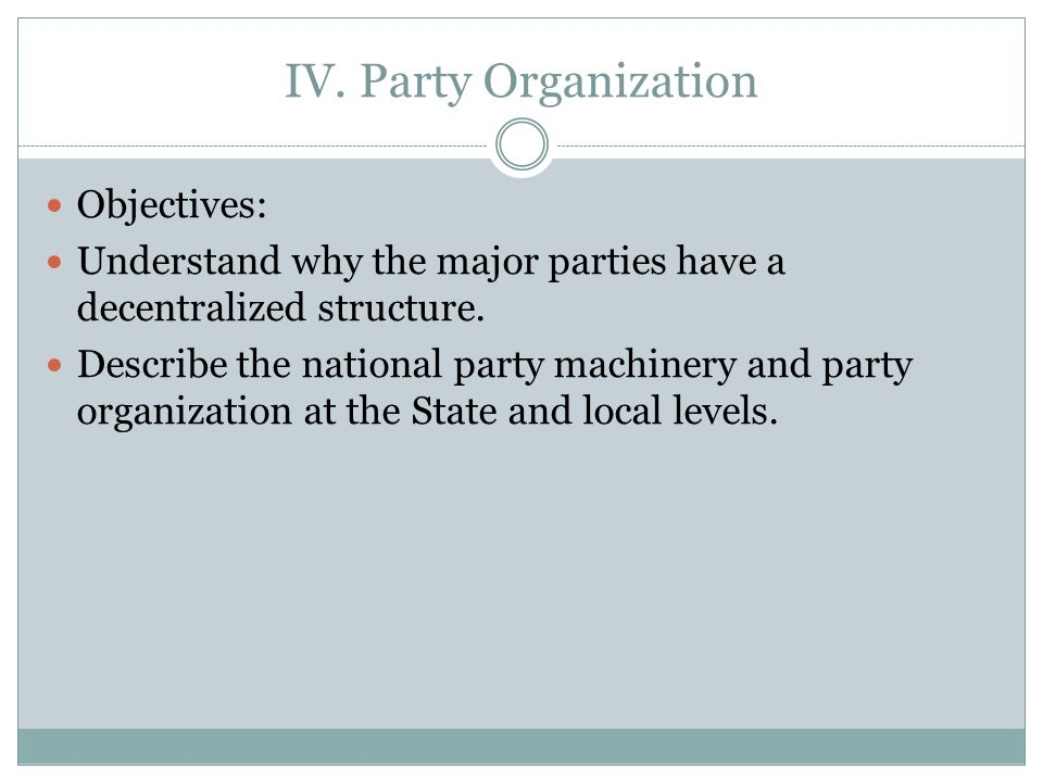 IV.Party Organization Objectives: Understand why the major parties have a decentralized structure.