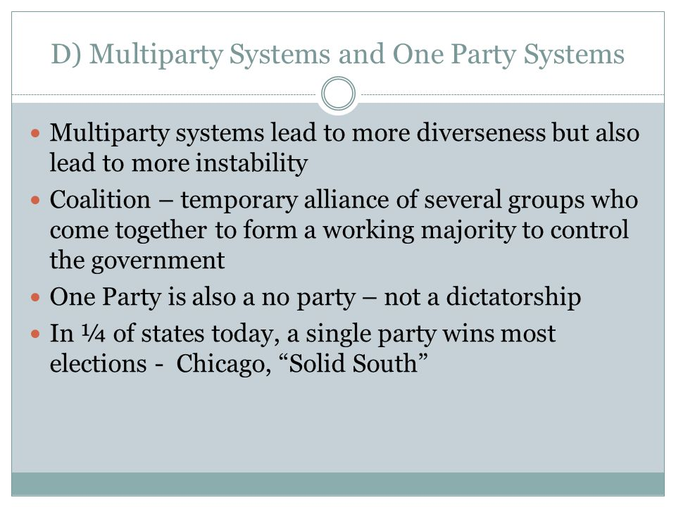D) Multiparty Systems and One Party Systems Multiparty systems lead to more diverseness but also lead to more instability Coalition – temporary alliance of several groups who come together to form a working majority to control the government One Party is also a no party – not a dictatorship In ¼ of states today, a single party wins most elections - Chicago, Solid South