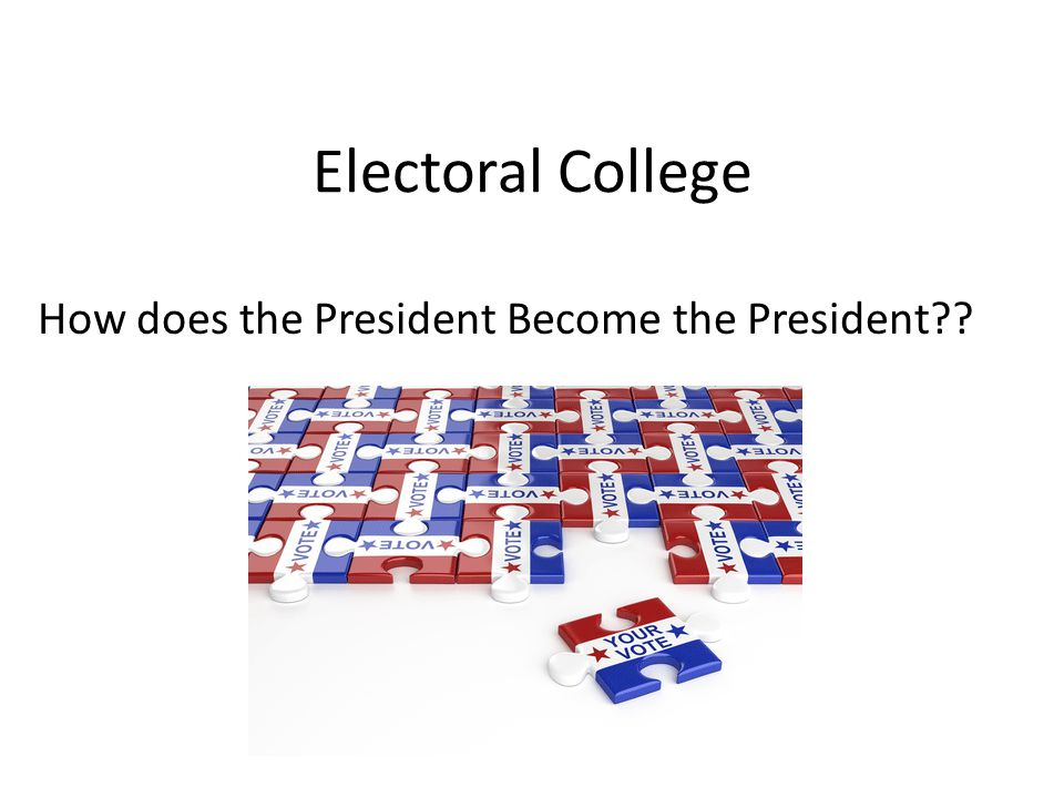 Electoral College How does the President Become the President??