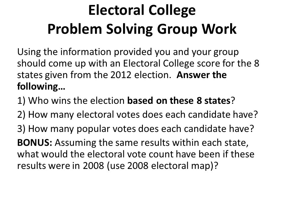 Electoral College Problem Solving Group Work Using the information provided you and your group should come up with an Electoral College score for the