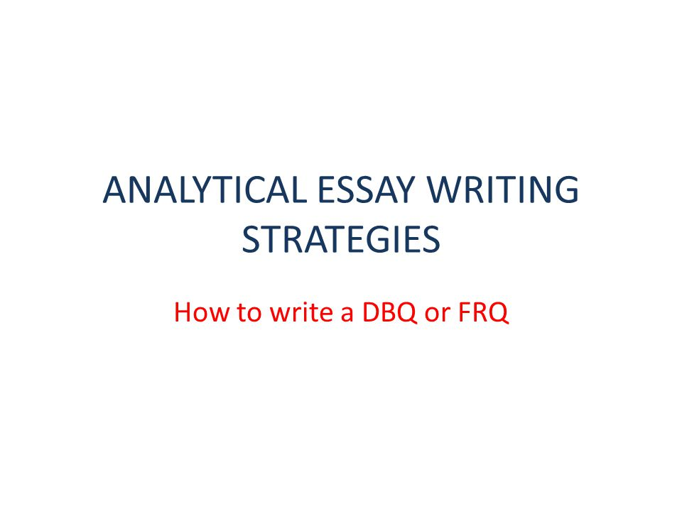 ANALYTICAL ESSAY WRITING STRATEGIES How to write a DBQ or FRQ