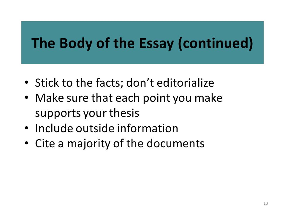 13 The Body of the Essay (continued) Stick to the facts; don't editorialize Make sure that each point you make supports your thesis Include outside information Cite a majority of the documents