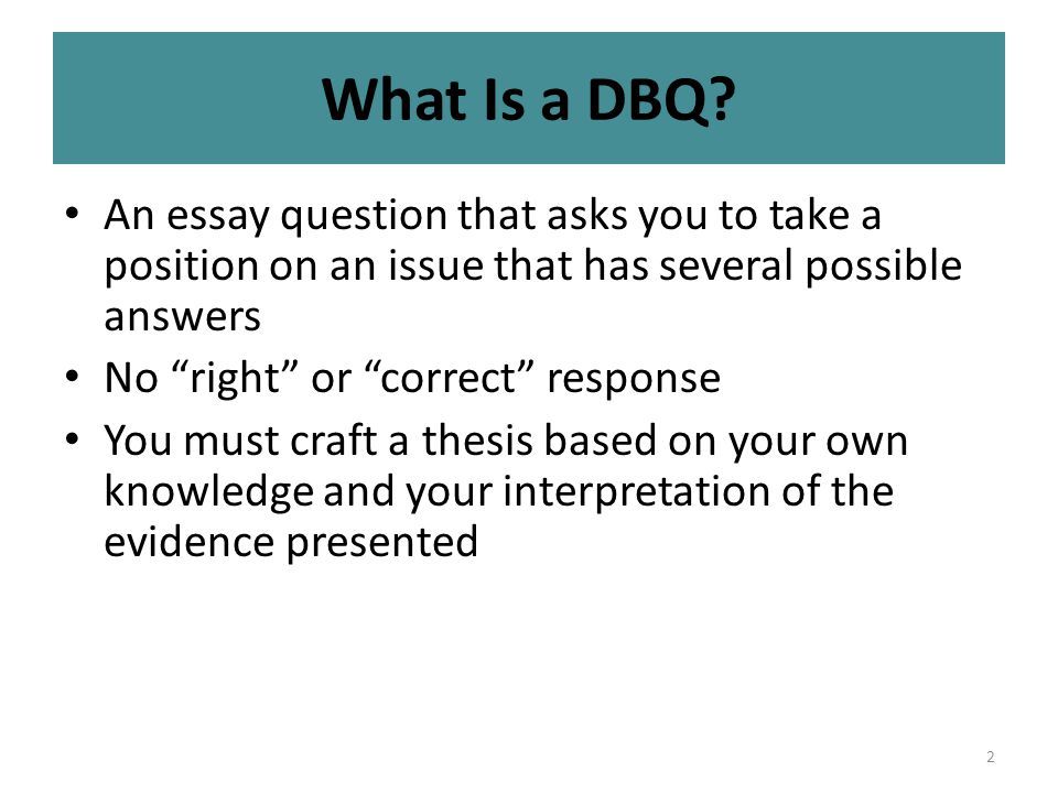"""2 What Is a DBQ? An essay question that asks you to take a position on an issue that has several possible answers No """"right"""" or """"correct"""" response You"""