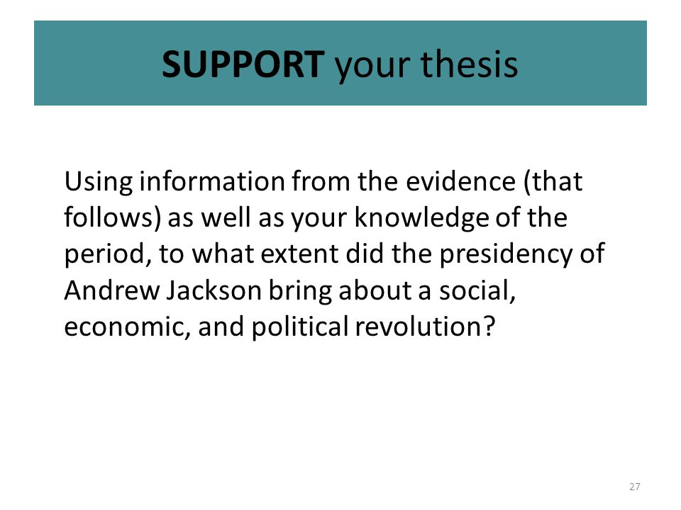 27 SUPPORT your thesis Using information from the evidence (that follows) as well as your knowledge of the period, to what extent did the presidency of Andrew Jackson bring about a social, economic, and political revolution